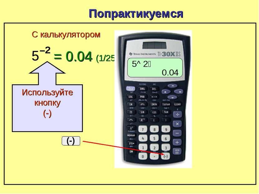 5 –2 Попрактикуемся = 0.04 (1/25) С калькулятором 5^ ־2 0.04