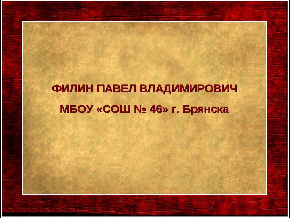 ФИЛИН ПАВЕЛ ВЛАДИМИРОВИЧ МБОУ «СОШ № 46» г. Брянска