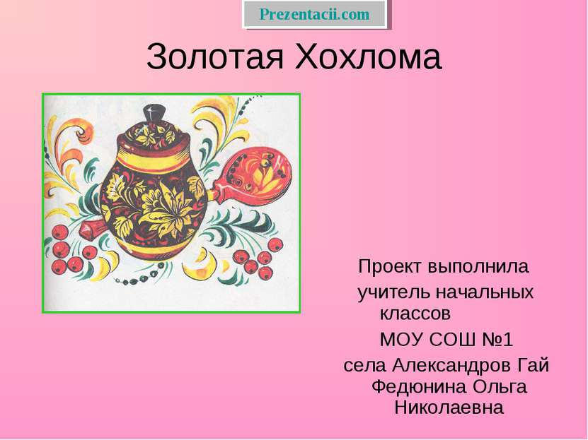 Золотая Хохлома Проект выполнила учитель начальных классов МОУ СОШ №1 села Ал...
