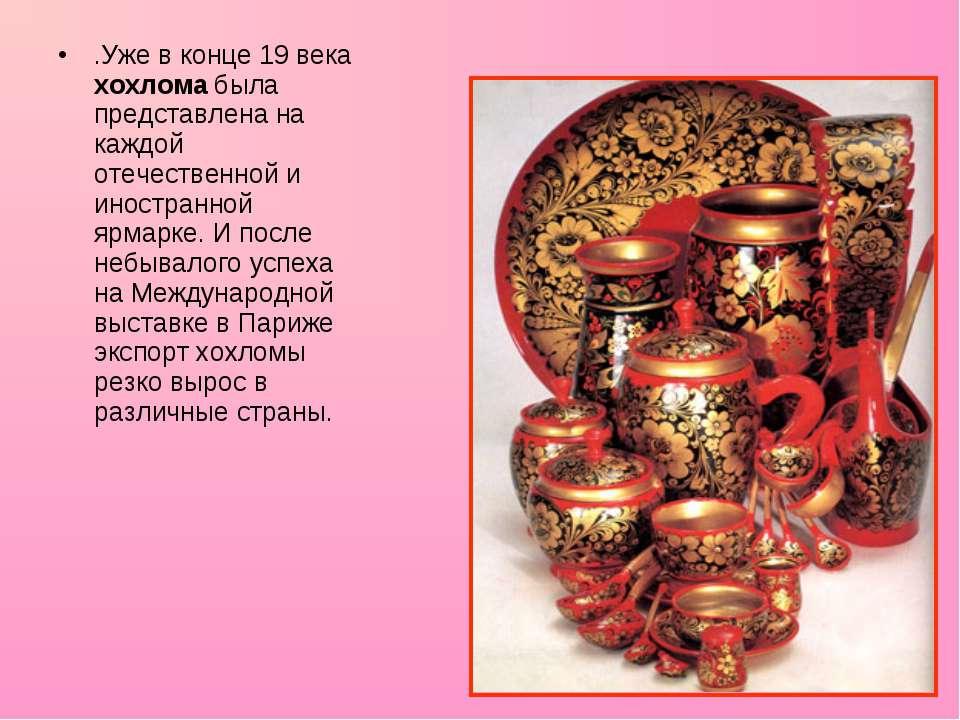 .Уже в конце 19 века хохлома была представлена на каждой отечественной и инос...