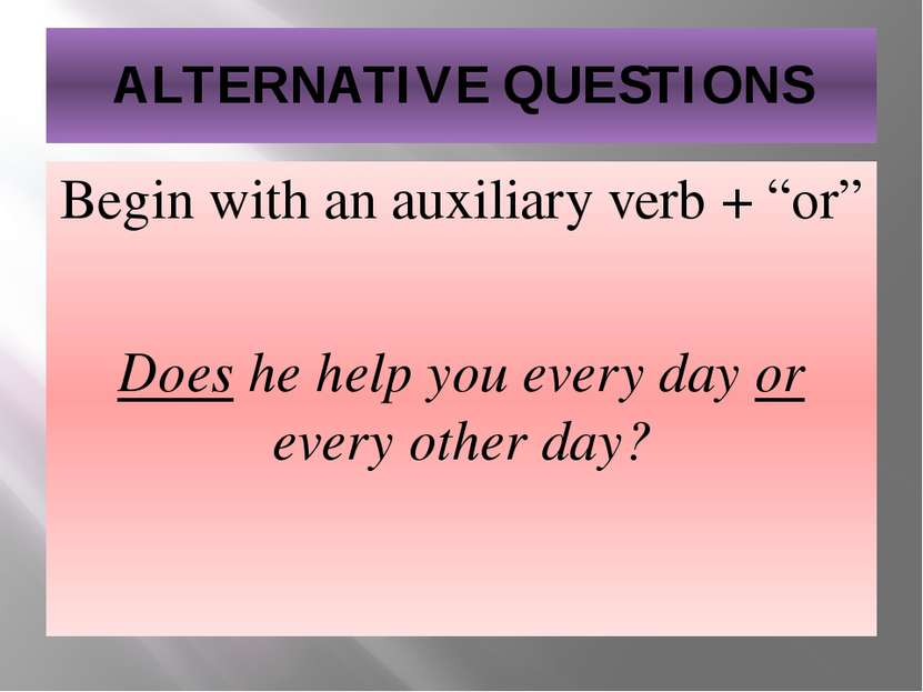 """ALTERNATIVE QUESTIONS Begin with an auxiliary verb + """"or"""" Does he help you ev..."""