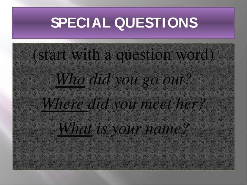 SPECIAL QUESTIONS (start with a question word) Who did you go out? Where did ...