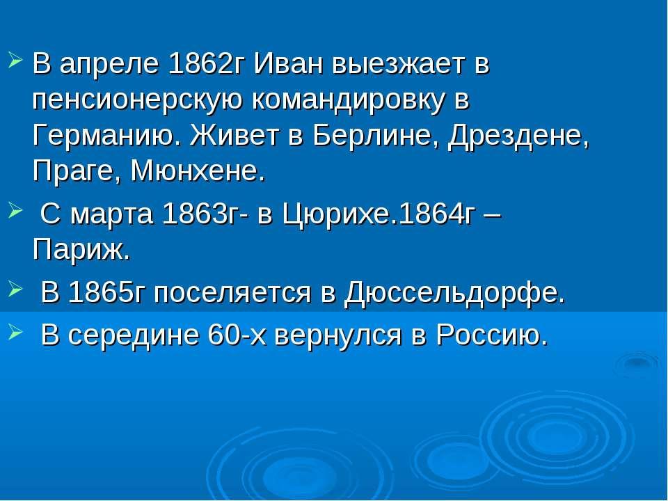 В апреле 1862г Иван выезжает в пенсионерскую командировку в Германию. Живет в...