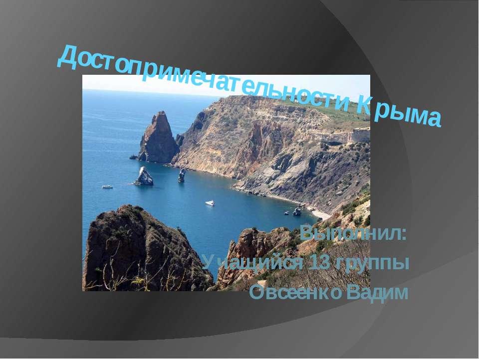 Достопримечательности Крыма Выполнил: Учащийся 13 группы Овсеенко Вадим