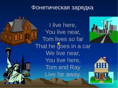 Фонетическая зарядка I live here, You live near, Tom lives so far That he goe...