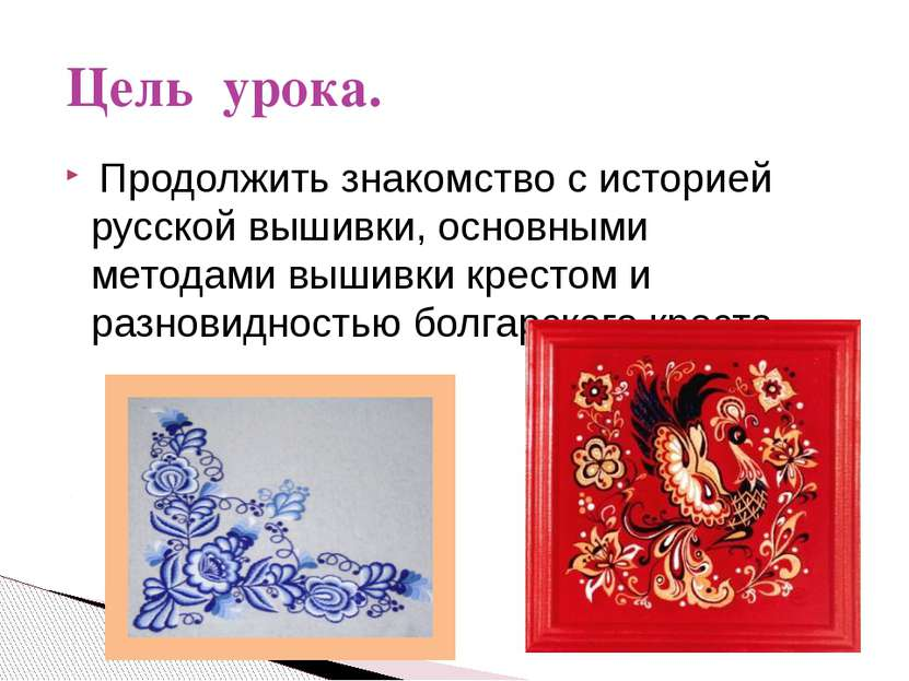 Продолжить знакомство с историей русской вышивки, основными методами вышивки ...