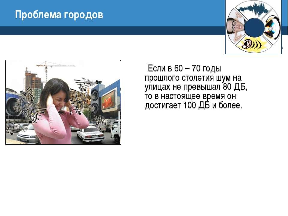 Проблема городов Если в 60 – 70 годы прошлого столетия шум на улицах не превы...