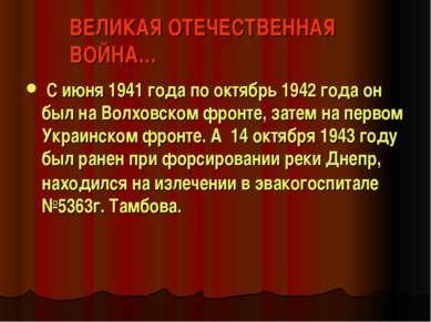 ВЕЛИКАЯ ОТЕЧЕСТВЕННАЯ ВОЙНА… С июня 1941 года по октябрь 1942 года он был на ...