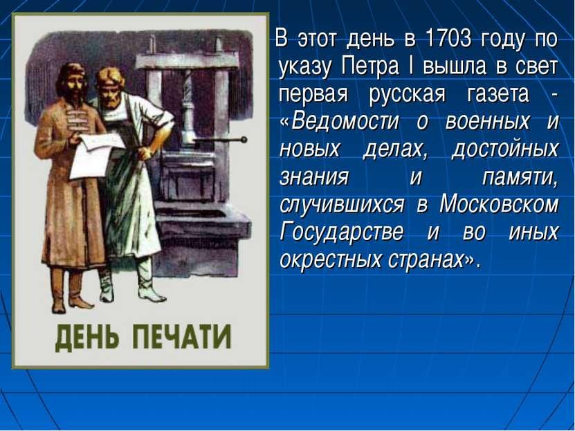 В этот день в 1703 году по указу Петра I вышла в свет первая русская газета -...