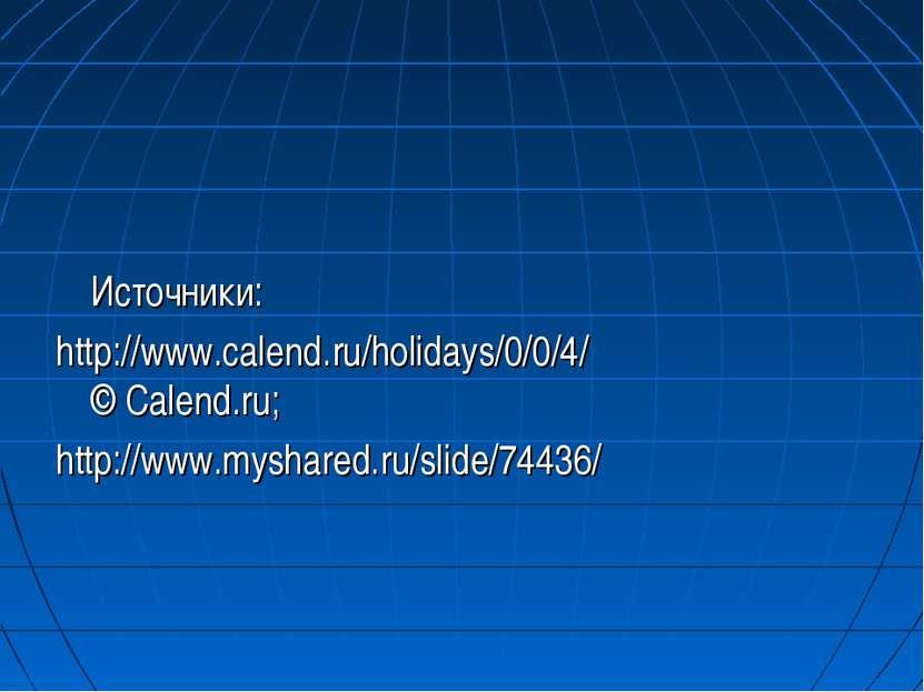 Источники: http://www.calend.ru/holidays/0/0/4/ © Calend.ru; http://www.mysh...