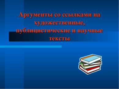 Аргументы со ссылками на художественные, публицистические и научные тексты