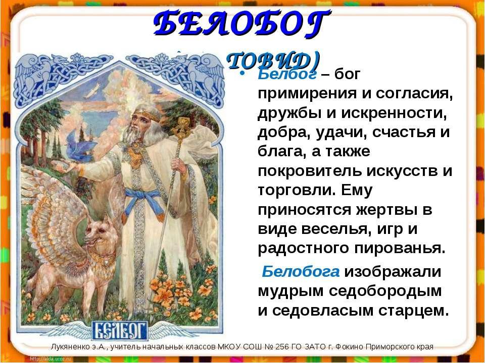 БЕЛОБОГ (СВЕТОВИД) Белбог – бог примирения и согласия, дружбы и искренности, ...