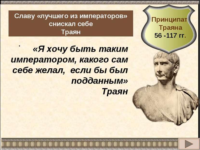 . Славу «лучшего из императоров» снискал себе Траян «Я хочу быть таким импера...