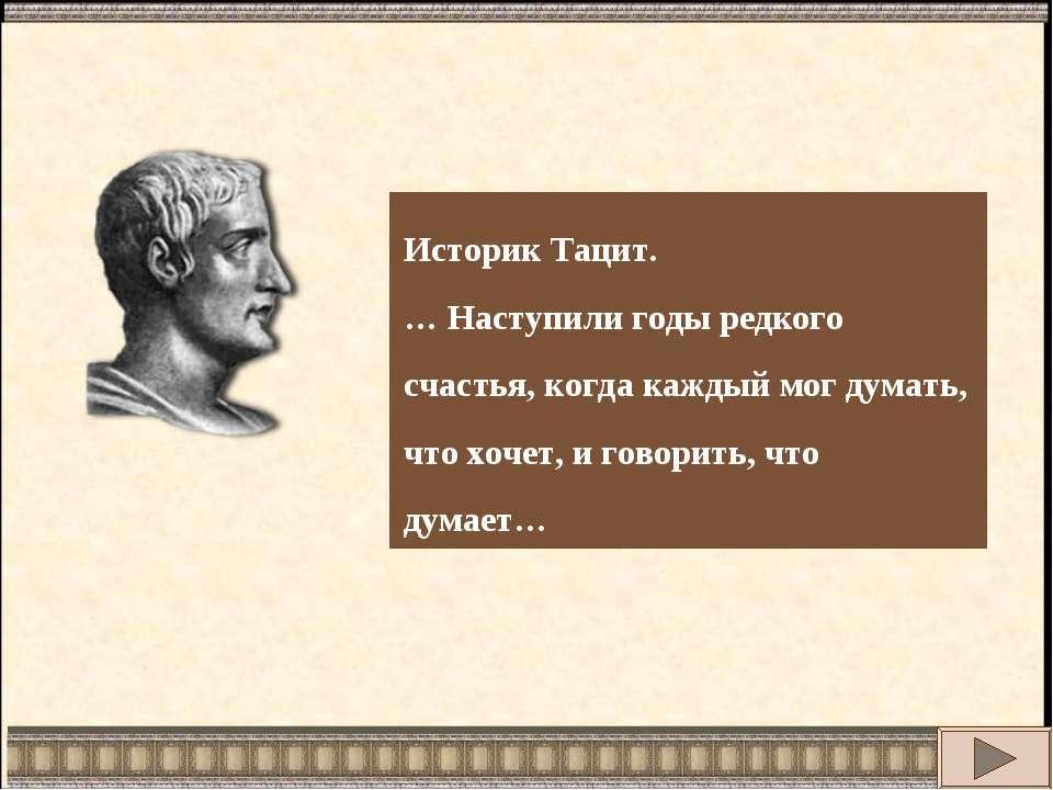 Историк Тацит. … Наступили годы редкого счастья, когда каждый мог думать, что...