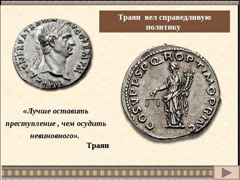 Траян вел справедливую политику «Лучше оставить преступление , чем осудить не...