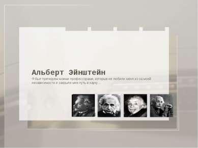 Альберт Эйнштейн Я был третируем моими профессорами, которые не любили меня и...