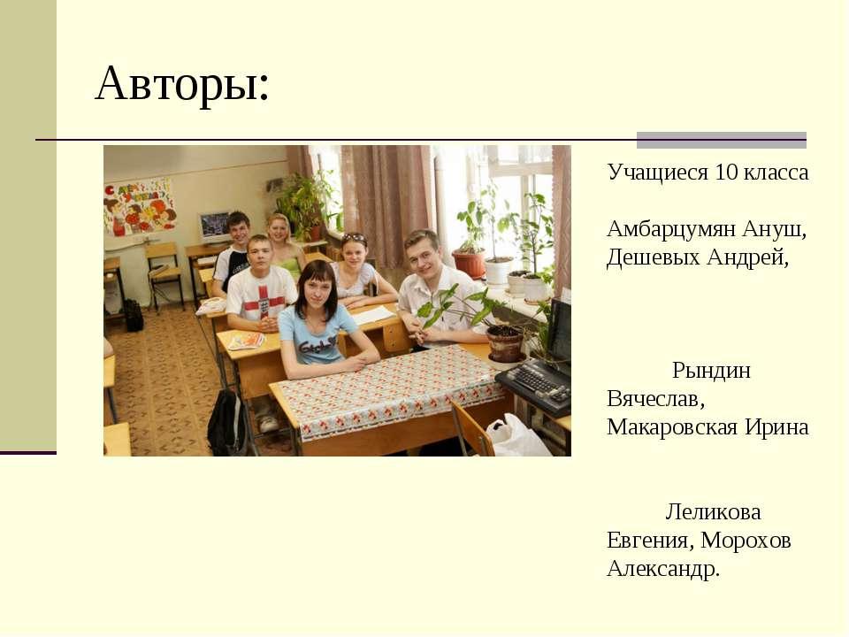 Авторы: Учащиеся 10 класса Амбарцумян Ануш, Дешевых Андрей, Рындин Вячеслав, ...