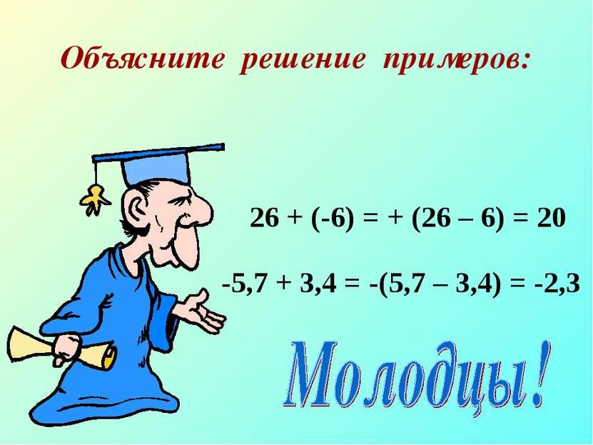 Объясните решение примеров: 26 + (-6) = + (26 – 6) = 20 -5,7 + 3,4 = -(5,7 – ...