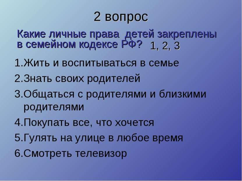 2 вопрос 1.Жить и воспитываться в семье 2.Знать своих родителей 3.Общаться с ...
