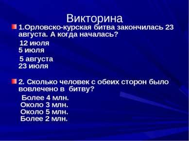 Викторина 1.Орловско-курская битва закончилась 23 августа. А когда началась? ...