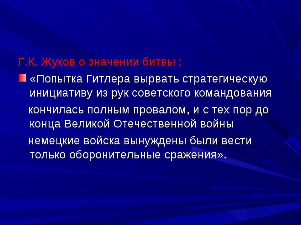Г.К. Жуков о значении битвы : «Попытка Гитлера вырвать стратегическую инициат...
