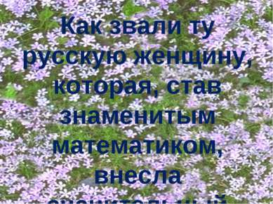 Как звали ту русскую женщину, которая, став знаменитым математиком, внесла зн...