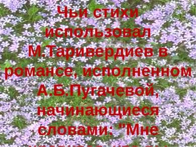 Чьи стихи использовал М.Таривердиев в романсе, исполненном А.Б.Пугачевой, нач...