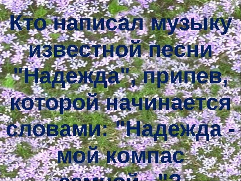 """Кто написал музыку известной песни """"Надежда"""", припев, которой начинается слов..."""