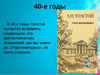 40-е годы В 40-х годах Толстой пытается исправить социальное зло крепостничес...