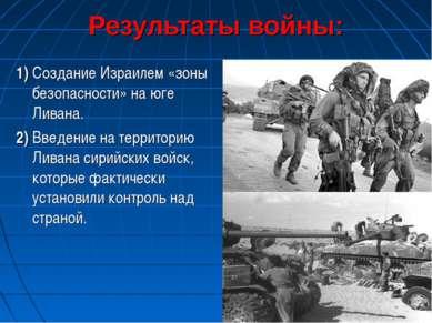 Результаты войны: 1) Создание Израилем «зоны безопасности» на юге Ливана. 2) ...