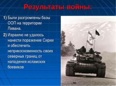 Результаты войны: 1) Были разгромлены базы ООП на территории Ливана. 2) Израи...