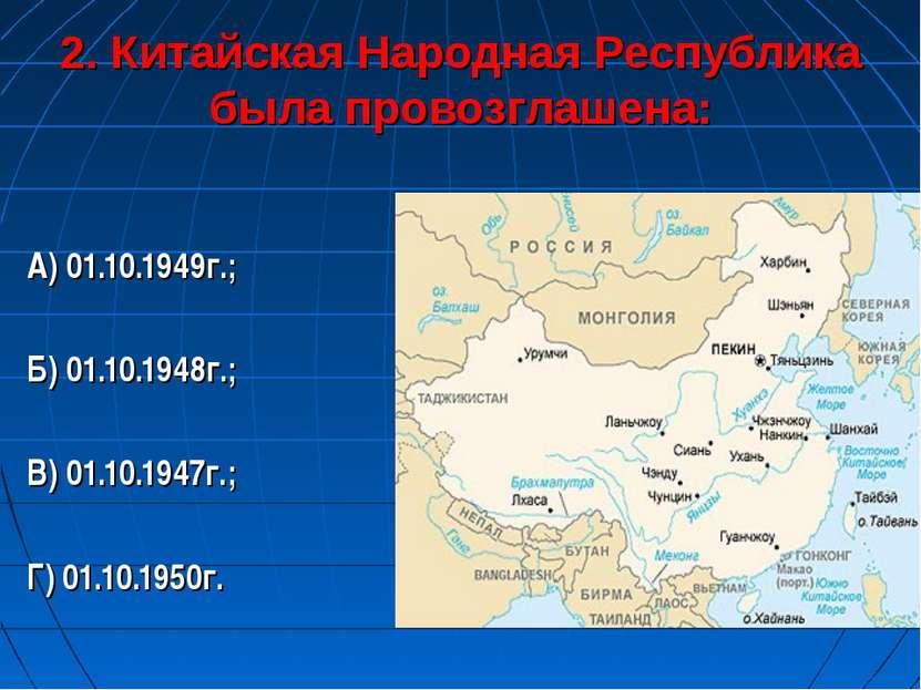 2. Китайская Народная Республика была провозглашена: А) 01.10.1949г.; Б) 01.1...