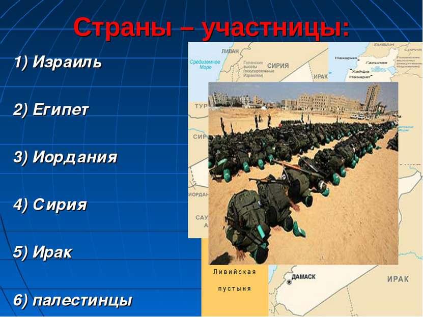 Страны – участницы: 1) Израиль 2) Египет 3) Иордания 4) Сирия 5) Ирак 6) пале...