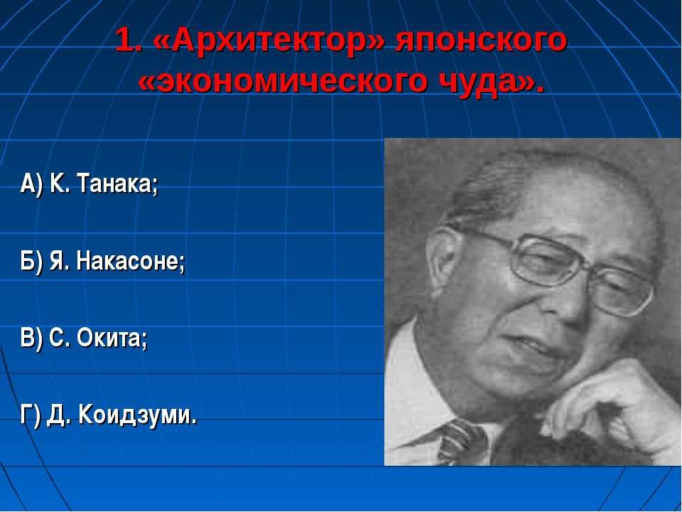 1. «Архитектор» японского «экономического чуда». А) К. Танака; Б) Я. Накасоне...