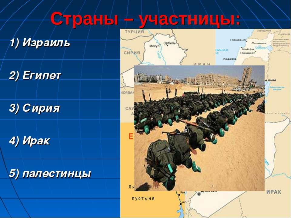 Страны – участницы: 1) Израиль 2) Египет 3) Сирия 4) Ирак 5) палестинцы