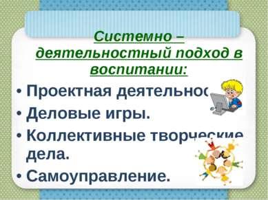 Системно – деятельностный подход в воспитании: Проектная деятельность. Деловы...