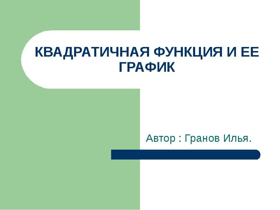 КВАДРАТИЧНАЯ ФУНКЦИЯ И ЕЕ ГРАФИК Автор : Гранов Илья.
