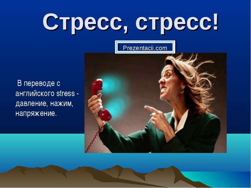 Стресс, стресс! В переводе с английского stress - давление, нажим, напряжение...