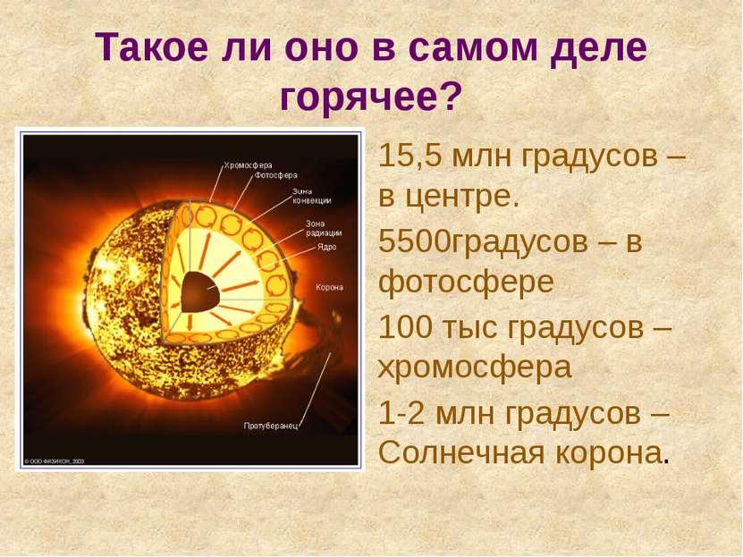 Такое ли оно в самом деле горячее? 15,5 млн градусов – в центре. 5500градусов...
