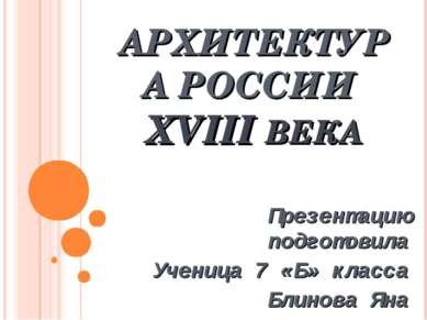 АРХИТЕКТУРА РОССИИ XVIII ВЕКА Презентацию подготовила Ученица 7 «Б» класса Бл...