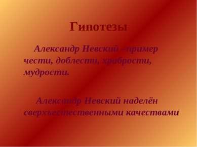 Гипотезы Александр Невский –пример чести, доблести, храбрости, мудрости. Алек...