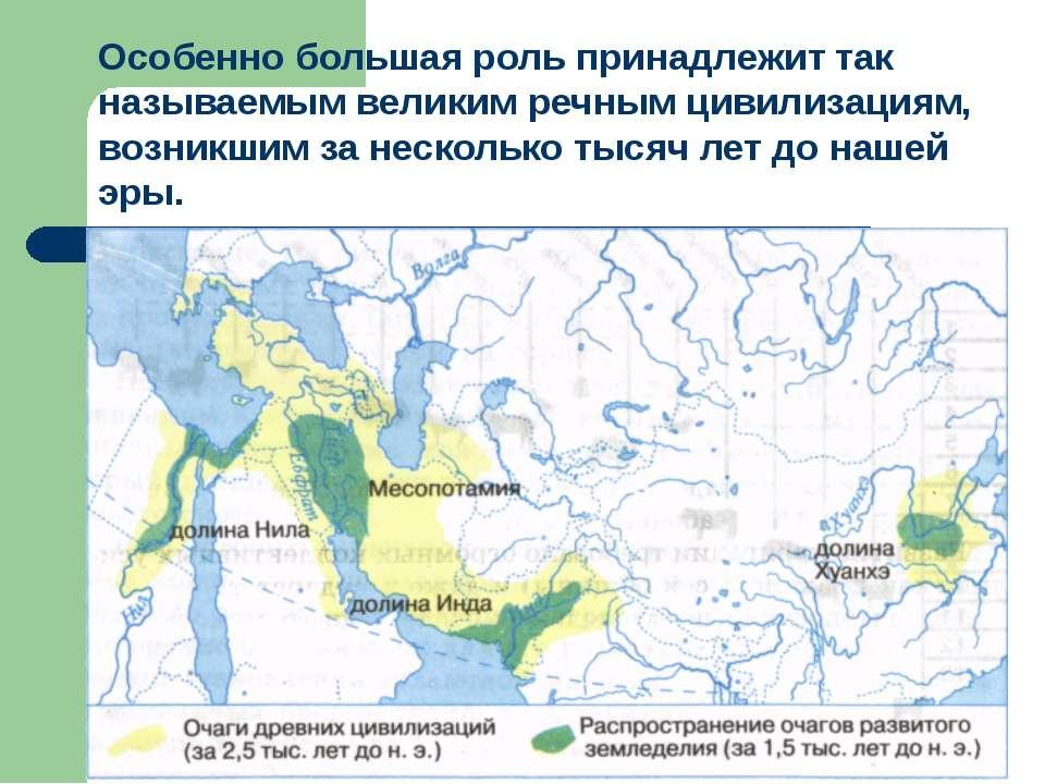 Особенно большая роль принадлежит так называемым великим речным цивилизациям,...