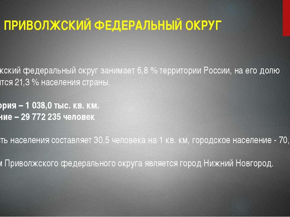 ПРИВОЛЖСКИЙ ФЕДЕРАЛЬНЫЙ ОКРУГ Приволжский федеральный округ занимает 6,8 % те...