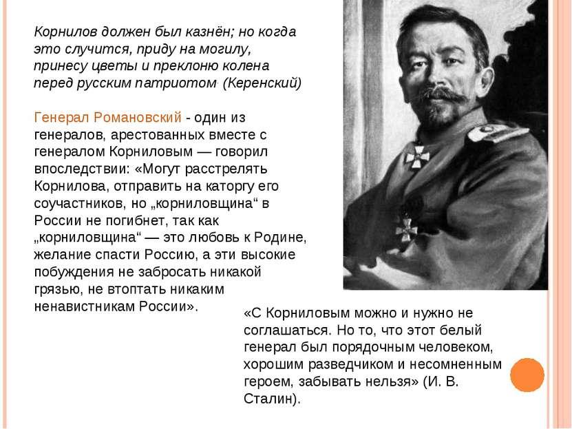 Корнилов должен был казнён; но когда это случится, приду на могилу, принесу ц...