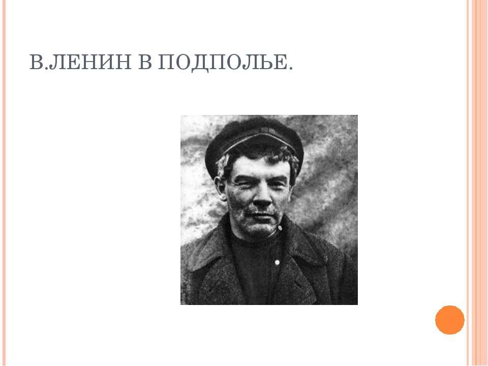В.ЛЕНИН В ПОДПОЛЬЕ.