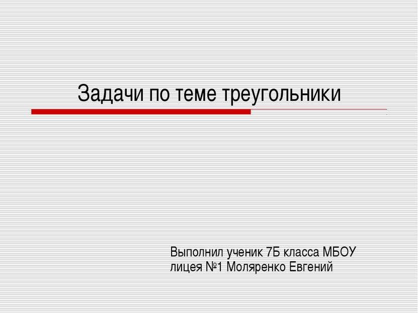 Задачи по теме треугольники Выполнил ученик 7Б класса МБОУ лицея №1 Моляренко...