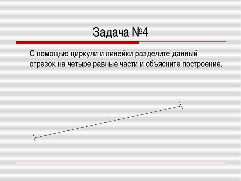 Задача №4 С помощью циркули и линейки разделите данный отрезок на четыре равн...
