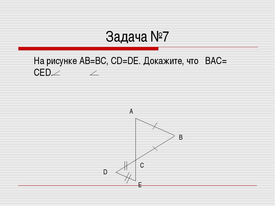 Задача №7 На рисунке AB=BC, CD=DE. Докажите, что BAC= CED. С E D В А
