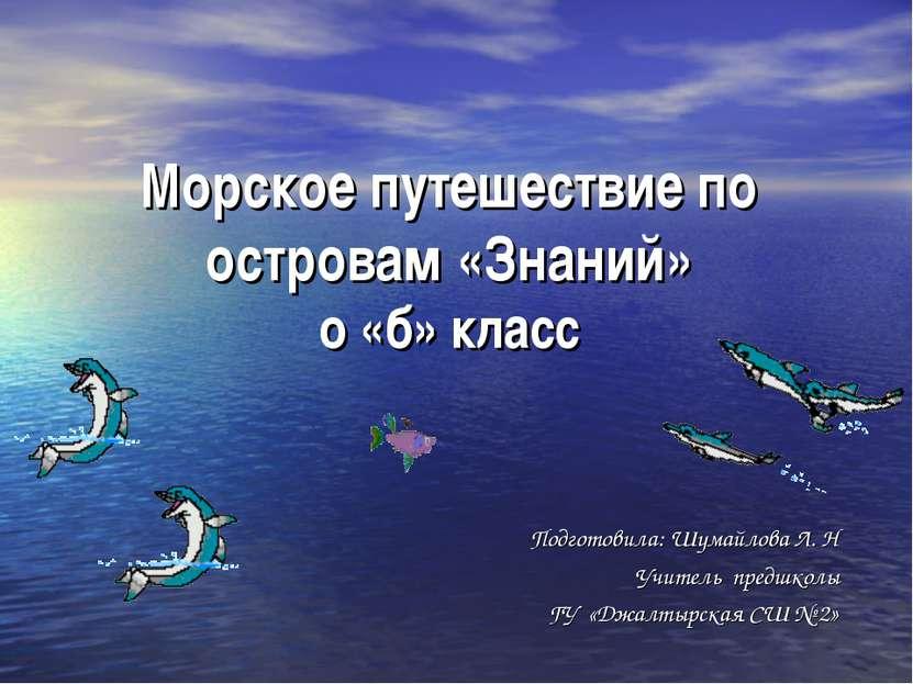 Морское путешествие по островам «Знаний» о «б» класс Подготовила: Шумайлова Л...