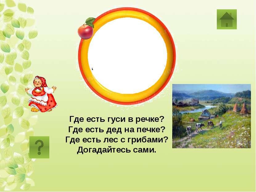 деревня Где есть гуси в речке? Где есть дед на печке? Где есть лес с грибами?...